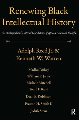 Renewing Black Intellectual History: The Ideological and Material Foundations of African American Thought - Reed, Adolph L, Jr., and Warren, Kenneth W, and Dubey, Madhu
