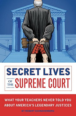 Secret Lives of the Supreme Court: What Your Teachers Never Told You about America's Legendary Justices - Schnakenberg, Robert