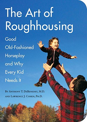 The Art of Roughhousing: Good Old-Fashioned Horseplay and Why Every Kid Needs It - Debenedet, Anthony T, and Cohen, Lawrence J, PhD