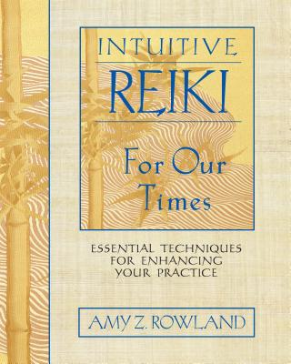 Intuitive Reiki for Our Times: Essential Techniques for Enhancing Your Practice - Rowland, Amy Z