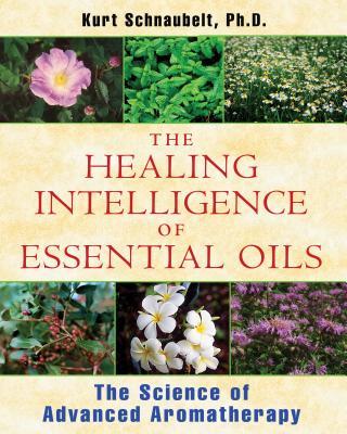 The Healing Intelligence of Essential Oils: The Science of Advanced Aromatherapy - Schnaubelt, Kurt, PH.D.