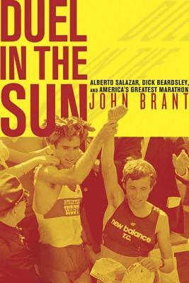 Duel in the Sun: Alberto Salazar, Dick Beardsley, and America's Greatest Marathon - Brant, John
