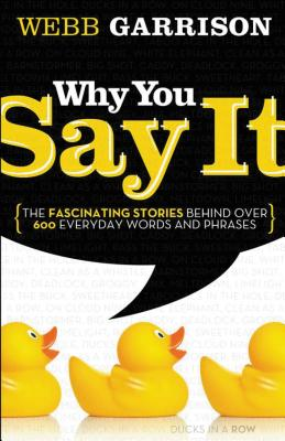 Why You Say It: The Fascinating Stories Behind Over 600 Everyday Words and Phrases - Garrison, Webb B