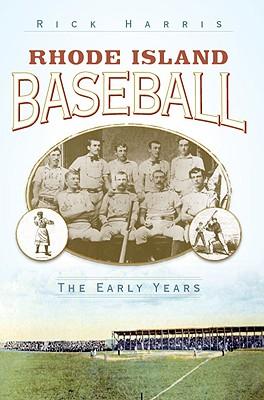 Rhode Island Baseball: The Early Years - Harris, Rick
