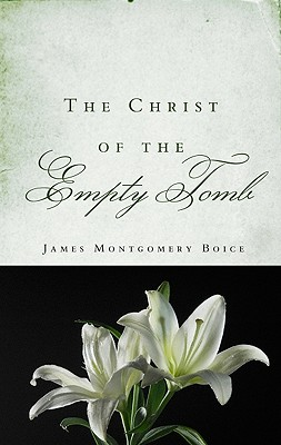 The Christ of the Empty Tomb - Boice, James Montgomery, and Boice, Linda M (Foreword by)