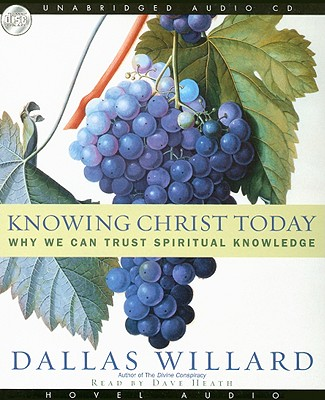 Knowing Christ Today: Why We Can Trust Spiritual Knowledge - Willard, Dallas, Professor, and Heath, Dave (Read by)