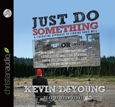 Just Do Something: How to Make a Decision Without Dreams, Visions, Fleeces, Open Doors, Random Bible Verses, Casting Lots, Liver Shivers, Writing in the Sky, Etc. - DeYoung, Kevin L, and Verner, Adam (Read by), and Harris, Joshua (Foreword by)