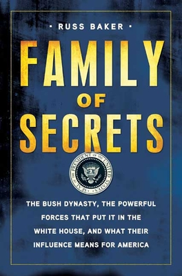 Family of Secrets: The Bush Dynasty, the Powerful Forces That Put It in the White House, and What Their Influence Means for America - Baker, Russ