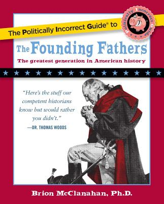 Politically Incorrect Guide to the Founding Fathers - McClanahan, Brion