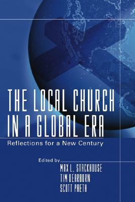 The Local Church in a Global Era: Reflections for a New Century - Stackhouse, Max L (Editor), and Dearborn, Tim (Editor), and Paeth, Scott R (Editor)