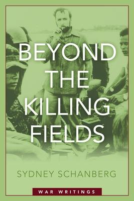 Beyond the Killing Fields: War Writings - Schanberg, Sydney, and Miraldi, Robert (Editor)
