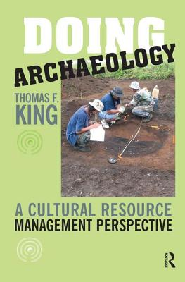 Doing Archaeology: A Cultural Resource Manager's Perspective - King, Thomas F