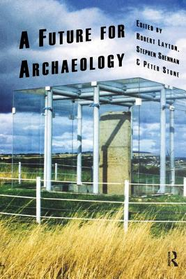 A Future for Archaeology: A Past in the Present - Layton, Robert (Editor), and Shennan, Stephen (Editor), and Stone, Peter (Editor)