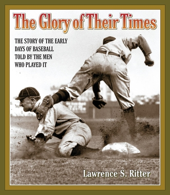 The Glory of Their Times: The Story of the Early Days of Baseball Told by the Men Who Played It - Ritter, Lawrence S