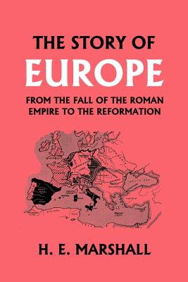 The Story of Europe from the Fall of the Roman Empire to the Reformation - Marshall, H E