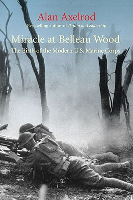 Miracle at Belleau Wood: The Birth of the Modern U.S. Marine Corps - Axelrod, Alan, PH.D.
