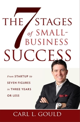 The 7 Stages of Small-Business Success: From Startup to Seven Figures in Three Years or Less - Gould, Carl L