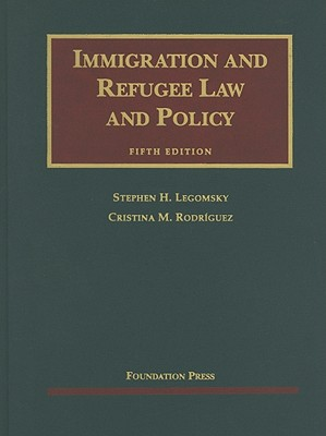 Immigration and Refugee Law and Policy - Legomsky, Stephen H, and Rodriguez, Cristina M