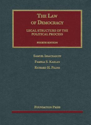 The Law of Democracy: Legal Structure of the Political Process - Issacharoff, Samuel, and Karlan, Pamela S, and Pildes, Richard H