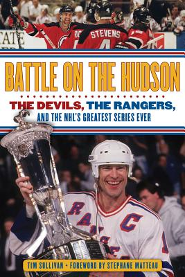 Battle on the Hudson: The Devils, the Rangers, and the NHL's Greatest Series Ever - Sullivan, Tim, and Matteau, Stephane (Foreword by)