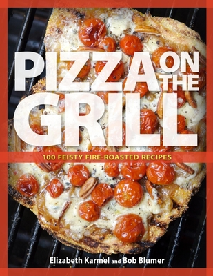 Pizza on the Grill: 100 Feisty Fire-Roasted Recipes for Pizza & More - Karmel, Elizabeth, and Blumer, Bob