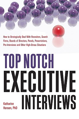 Top Notch Executive Interviews: How to Strategically Deal with Recruiters, Search Firms, Boards of Directors, Panels, Presentations, Pre-Interviews, and Other High-Stress Situations - Hansen, Katharine, PhD