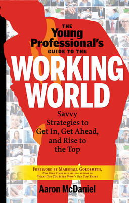 The Young Professional's Guide to the Working World: Savvy Strategies to Get In, Get Ahead, and Rise to the Top - McDaniel, Aaron