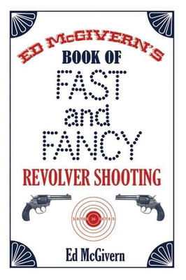 Ed McGivern's Book of Fast and Fancy Revolver Shooting - McGivern, Ed