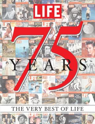 LIFE 75 Years: The Very Best of LIFE - Editors of LIFE Magazine
