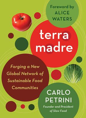Terra Madre: Forging a New Global Network of Sustainable Food Communities - Petrini, Carlo, and Waters, Alice (Foreword by)