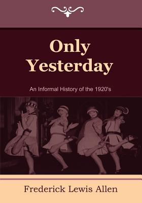 Only Yesterday: An Informal History of the 1920's - Allen, Frederick Lewis