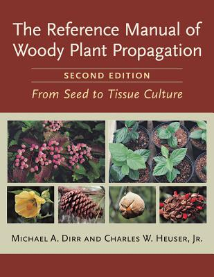 The Reference Manual of Woody Plant Propagation: From Seed to Tissue Culture - Dirr, Michael A, and Heuser, Charles W, Jr.