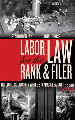 Labor Law for the Rank & Filer: Building Solidarity While Staying Clear of the Law - Lynd, Staughton, and Gross, Daniel