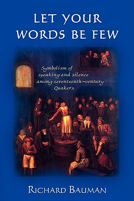 Let Your Words Be Few: Symbolism of Speaking and Silence Among Seventeenth-Century Quakers - Bauman, Richard, Professor