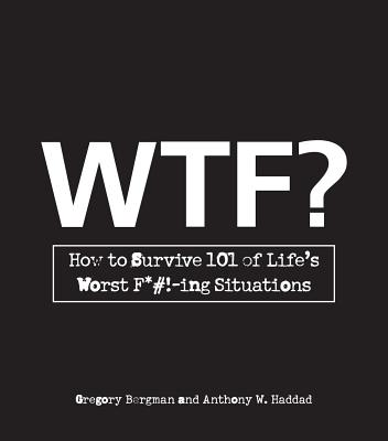WTF?: How to Survive 101 of Life's Worst F*#!-Ing Situations - Bergman, Gregory, and Haddad, Anthony W