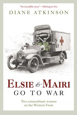 Elsie and Mairi Go to War: Two Extraordinary Women on the Western Front - Atkinson, Diane