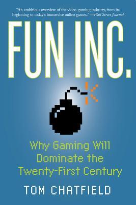 Fun Inc.: Why Gaming Will Dominate the Twenty-First Century - Chatfield, Tom