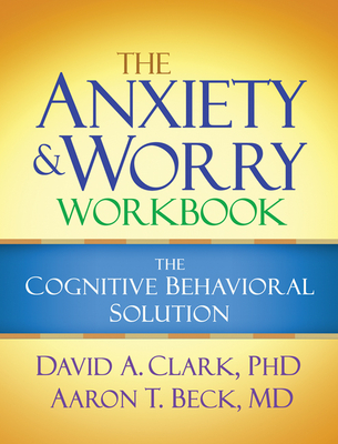 The Anxiety and Worry Workbook: The Cognitive Behavioral Solution - Clark, David A, Ph.D., and Beck, Aaron T, MD