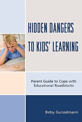 Hidden Dangers to Kids' Learning: A Parent Guide to Cope with Educational Roadblocks - Gunzelmann, Betsy