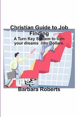 Christian Guide to Job Finding: A Turn Key System to Turn Your Dreams Into Dollars. - Roberts, Barbara, RGN