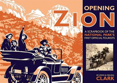 Opening Zion: A Scrapbook of the National Park's First Official Tourists - Clark, John, and Clark, Melissa