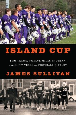 Island Cup: Two Teams, Twelve Miles of Ocean, and Fifty Years of Football Rivalry - Sullivan, James