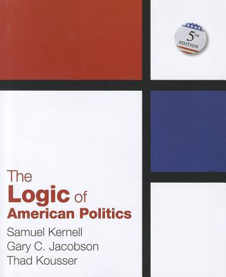 The Logic of American Politics - Kernell, Samuel, and Jacobson, Gary C, and Kousser, Thad, Professor