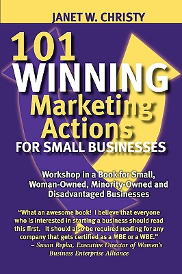 101 Winning Marketing Actions for Small Businesses - A Workshop in a Book for Small, Woman-Owned, Minority-Owned and Disadvantaged Businesses - Christy, Janet W