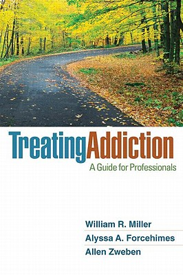 Treating Addiction: A Guide for Professionals - Miller, William R, PhD, and Forcehimes, Alyssa A, Ph.D., and Zweben, Allen, Ph.D.