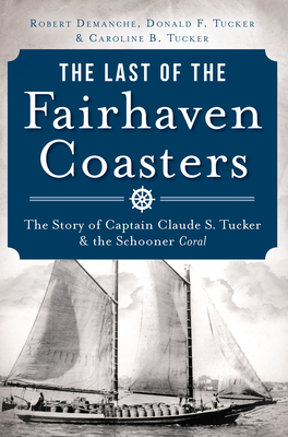 The Last of the Fairhaven Coasters: The Story of Captain Claude S. Tucker and the Schooner Coral - Demanche, Robert, and Tucker, Donald F, and Tucker, Carolyn Baldwin