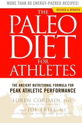 The Paleo Diet for Athletes: The Ancient Nutritional Formula for Peak Athletic Performance - Cordain, Loren, and Friel, Joe, and Cordain