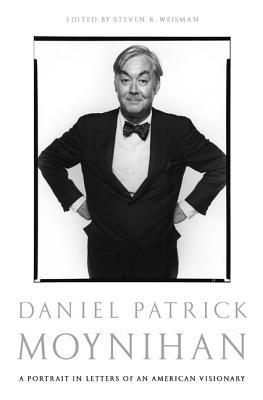 Daniel Patrick Moynihan: A Portrait in Letters of an American Visionary - Moynihan, Daniel Patrick, and Weisman, Steven R (Editor)