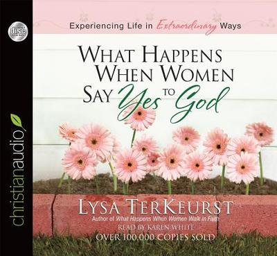 What Happens When Women Say Yes to God: Experiencing Life in Extraordinary Ways - TerKeurst, Lysa, and White, Karen (Narrator)
