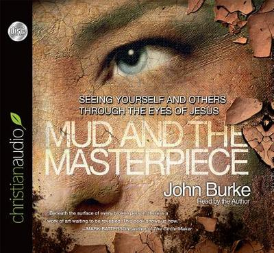 Mud and the Masterpiece: Seeing Yourself and Others Through the Eyes of Jesus - Burke, John (Read by)